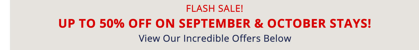FLASH SALE! UP TO 50% OFF SEPTEMBER AND OCTOBER STAYS!