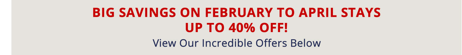 Book Now for Big Savings on February to April Stays. Up to 40% off!