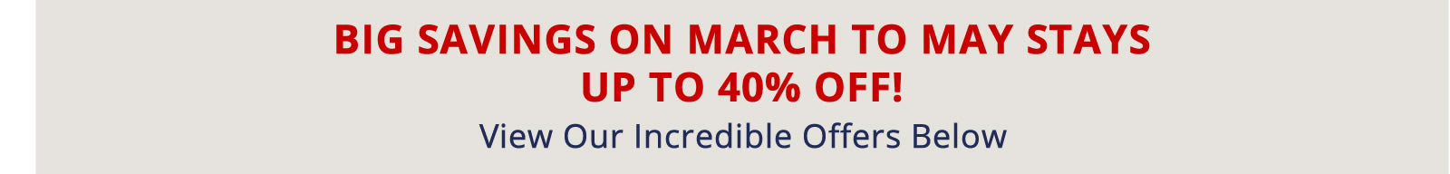 Book Now for Big Savings on March to May Stays. Up to 40% off!