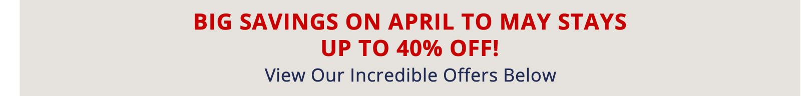Book Now for Big Savings on April to May Stays. Up to 40% off!