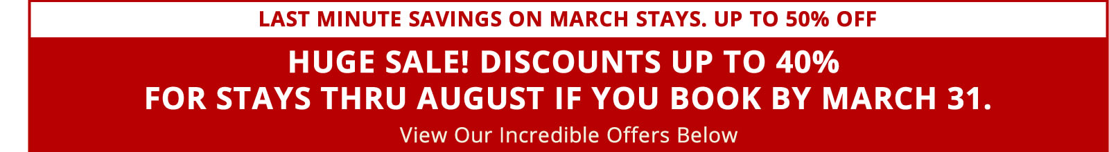 HUGE SALE! Discounts Up To 25% For Stays Thru August If You Book by March 31.