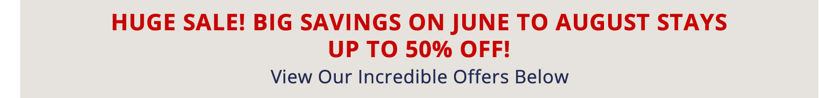 Book Now for Big Savings on June to August Stays. Up to 50% off!