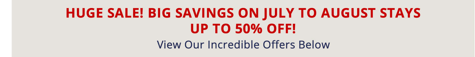 Book Now for Big Savings on July to August Stays. Up to 50% off!