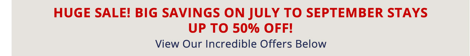 Book Now for Big Savings on July to September Stays. Up to 50% off!