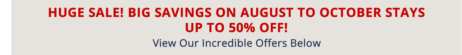 Book Now for Big Savings on August to October Stays. Up to 50% off!